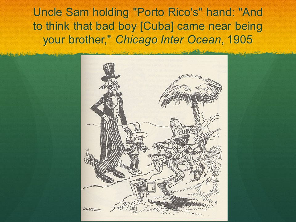 Uncle Sam holding Porto Rico s hand: And to think that bad boy [Cuba] came near being your brother, Chicago Inter Ocean, 1905